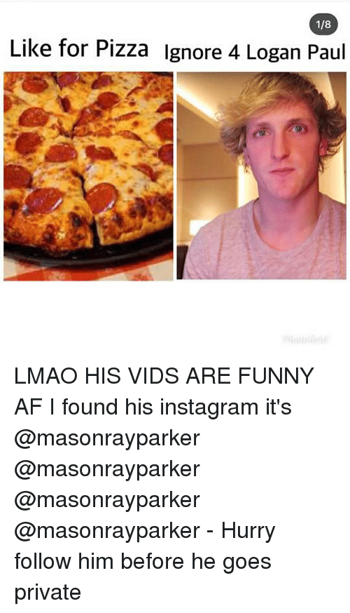 Af, Funny, and Instagram: 1/8  Like for Pizza lgnore 4 Logan Paul LMAO HIS VIDS ARE FUNNY AF I found his instagram it's @masonrayparker @masonrayparker @masonrayparker @masonrayparker - Hurry follow him before he goes private