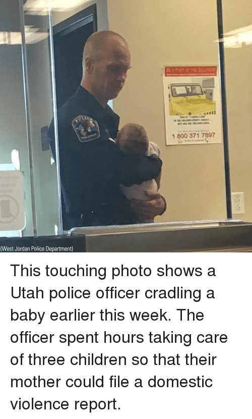Domestic Violence: 1 800 371 7897  (West Jordan Police Department) This touching photo shows a Utah police officer cradling a baby earlier this week. The officer spent hours taking care of three children so that their mother could file a domestic violence report.