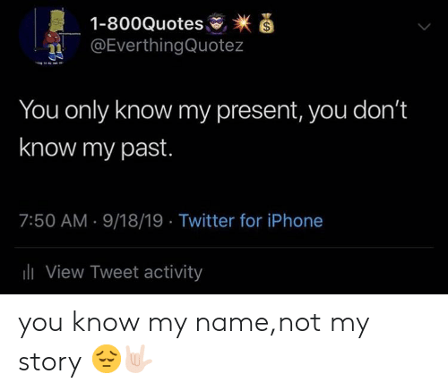 you know my name not my story: 1-800Quotes  @EverthingQuotez  You only know my present, you don't  know my past.  7:50 AM 9/18/19 Twitter for iPhone  l View Tweet activity you know my name,not my story 😔🤟🏻