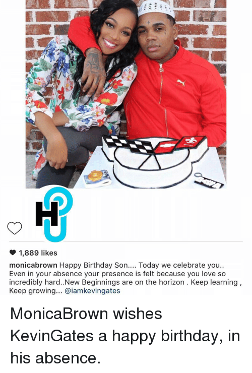 Memes, 🤖, and Incredibles: 1,889 likes  monicabrown Happy Birthday Son  Today we celebrate you  Even in your absence your presence is felt because you love so  incredibly hard..New Beginnings are on the horizon. Keep learning  Keep growing... aiamkevingates MonicaBrown wishes KevinGates a happy birthday, in his absence.