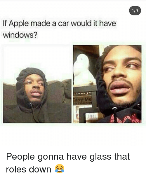 glassing: 1/9  If Apple made a car would it have  windows?  atry-M People gonna have glass that roles down 😂