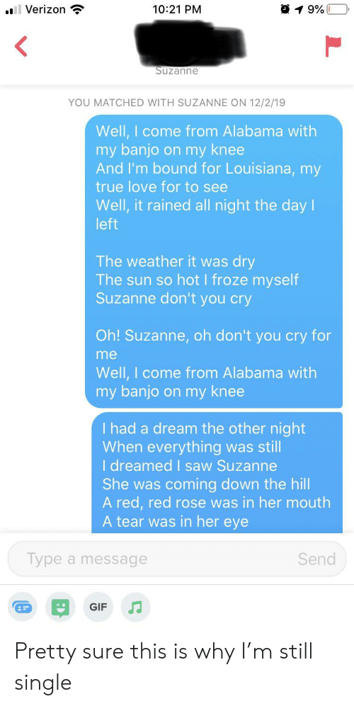 suzanne: 1 9%  Verizon  10:21 PM  Suzanne  YOU MATCHED WITH SUZANNE ON 12/2/19  Well, I come from Alabama with  my banjo on my knee  And I'm bound for Louisiana, my  true love for to see  Well, it rained all night the day I  left  The weather it was dry  The sun so hot I froze myself  Suzanne don't you cry  Oh! Suzanne, oh don't you cry for  me  Well, I come from Alabama with  my banjo on my knee  I had a dream the other night  When everything was still  I dreamed saw Suzanne  She was coming down the hill  A red, red rose was in her mouth  A tear was in her eye  Type a message  Send  GIF Pretty sure this is why I'm still single