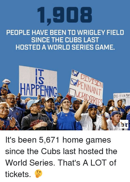 Wrigley: 1,908  PEOPLE HAVE BEEN TO WRIGLEY FIELD  SINCE THE CUBS LAST  HOSTED A WORLD SERIES GAME.  IS  DO ITFRMM It's been 5,671 home games since the Cubs last hosted the World Series. That's A LOT of tickets. 🤔