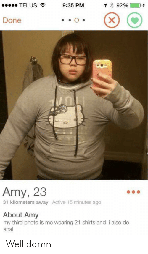 well damn: 1 92%  TELUS  9:35 PM  X  Done  Amy, 23  31 kilometers away Active 15 minutes ago  About Amy  my third photo is me wearing 21 shirts and i also do  anal Well damn