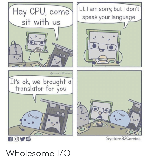 Translator: |1.. am sorry, but I don't  Hey CPU, come  sit with us  speak your language  @System32Comics  brought  It's ok  we  translator for you  Driver  Driver  System32Comics  WEB  TOON  fO Wholesome I/O