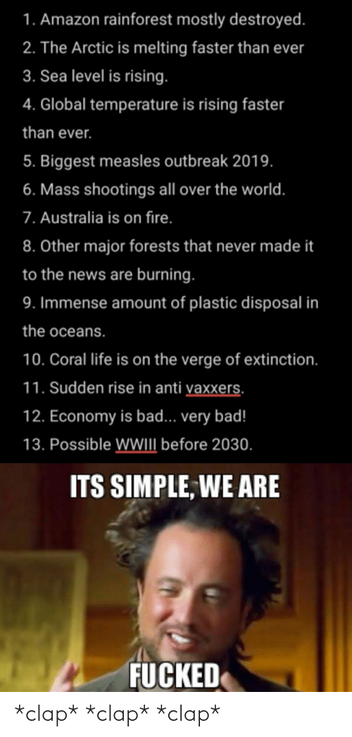 Amazon, Bad, and Fire: 1. Amazon rainforest mostly destroyed.  2. The Arctic is melting faster than ever  3. Sea level is rising.  4. Global temperature is rising faster  than ever.  5. Biggest measles outbreak 2019.  6. Mass shootings all over the world.  7. Australia is on fire.  8. Other major forests that never made it  to the news are burning.  9. Immense amount of plastic disposal in  the oceans.  10. Coral life is on the verge of extinction.  11. Sudden rise in anti vaxxers.  12. Economy is bad... very bad!  13. Possible WWI before 2030.  ITS SIMPLE, WE ARE  FUCKED *clap* *clap* *clap*