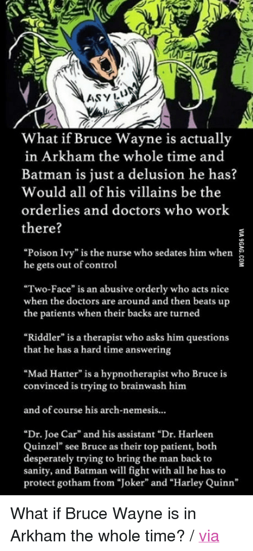 """Joker And Harley: 1  ASYIL  What if Bruce Wayne is actually  in Arkham the whole time and  Batman is just a delusion he has?  Would all of his villains be the  orderlies and doctors who work  there?  """"Poison Ivy"""" is the nurse who sedates him when  he gets out of control  """"Two-Face"""" is an abusive orderly who acts nice  when the doctors are around and then beats up  the patients when their backs are turned  """"Riddler"""" is a therapist who asks him questions  that he has a hard time answering  """"Mad Hatter"""" is a hypnotherapist who Bruce is  convinced is trying to brainwash him  and of course his arch-nemesis..  """"Dr. Joe Car"""" and his assistant """"Dr. Harleen  Quinzel"""" see Bruce as their top patient, botlh  desperately trying to bring the man back to  sanity, and Batman will fight with all he has to  protect gotham from """"Joker"""" and """"Harley Quinn"""" <p>What if Bruce Wayne is in Arkham the whole time? / <a href=""""http://9gag.com/gag/aVPK0Mw"""">via</a></p>"""