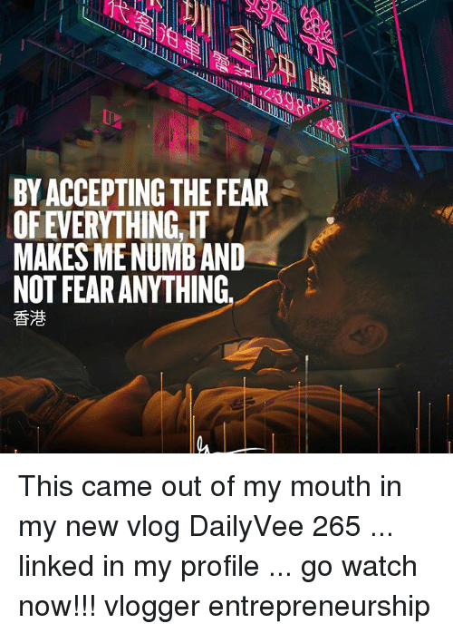 watch-now: 1  BY ACCEPTING THE FEAR  OF EVERYTHING, IT  MAKES MENUMB AND  NOT FEAR ANYTHING  香港 This came out of my mouth in my new vlog DailyVee 265 ... linked in my profile ... go watch now!!! vlogger entrepreneurship