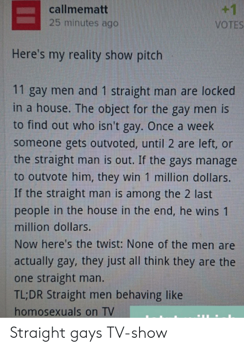object: +1  callmematt  25 minutes ago  VOTES  Here's my reality show pitch  11 gay men and 1 straight man are locked  in a house. The object for the gay men is  to find out who isn't gay. Once a week  someone gets outvoted, until 2 are left, or  the straight man is out. If the gays manage  to outvote him, they win 1 million dollars.  If the straight man is among the 2 last  people in the house in the end, he wins 1  million dollars.  Now here's the twist: None of the men are  actually gay, they just all think they are the  one straight man.  TL;DR Straight men behaving like  homosexuals on TV Straight gays TV-show