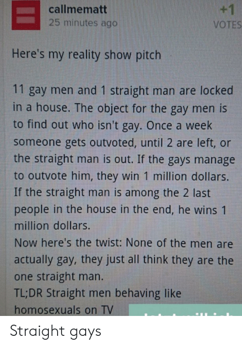 House, Reality, and Once: +1  callmematt  25 minutes ago  VOTES  Here's my reality show pitch  11 gay men and 1 straight man are locked  in a house. The object for the gay men is  to find out who isn't gay. Once a week  someone gets outvoted, until 2 are left, or  the straight man is out. If the gays manage  to outvote him, they win 1 million dollars.  If the straight man is among the 2 last  people in the house in the end, he wins 1  million dollars.  Now here's the twist: None of the men are  actually gay, they just all think they are the  one straight man.  TL;DR Straight men behaving like  homosexuals on TV Straight gays