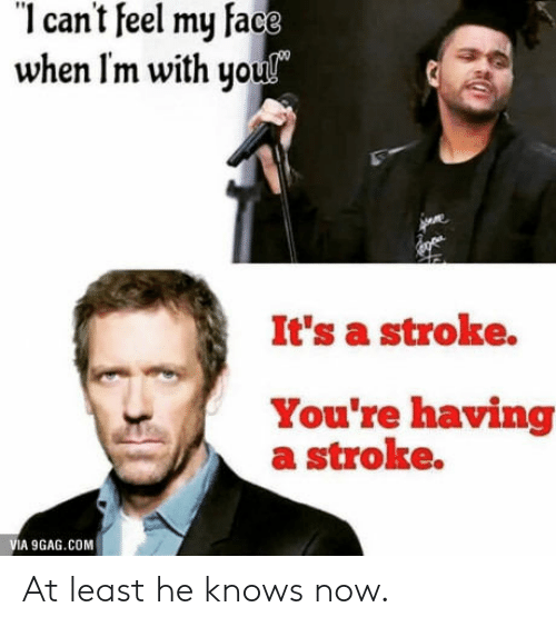 Can't Feel My Face: 1 cant feel my face  when Im with you  It's a stroke.  You're having  a stroke.  VIA 9GAG.COM At least he knows now.