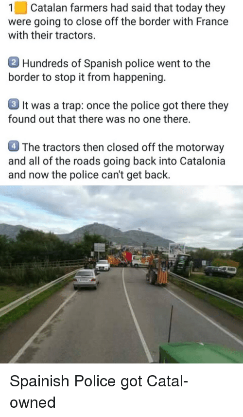 catalan: 1 | Catalan farmers had said that today they  were going to close off the border with France  with their tractors.  Hundreds of Spanish police went to the  border to stop it from happening  3 It was a trap: once the police got there they  found out that there was no one there.  4 The tractors then closed off the motorway  and all of the roads going back into Catalonia  and now the police can't get back. Spainish Police got Catal-owned
