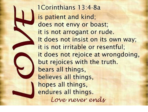 Memes, 🤖, and Corinthians: 1 Corinthians 13:4-8a  is patient and kind;  does not envy or boast,  it is not arrogant or rude.  It does not insist on its own way,  it is not irritable or resentful;  it does not rejoice at wrongdoing,  but rejoices with the truth.  bears all things,  believes all things,  hopes all things,  endures all things.  Love never ends