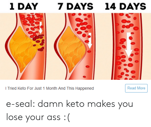 Keto: 1 DAY  7 DAYS  14 DAYS  Read More  I Tried Keto For Just 1 Month And This Happened e-seal:  damn keto makes you lose your ass :(