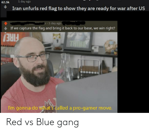 Red vs. Blue: 1 day ago  62.5k  Iran unfurls red flag to show they are ready for war after US  1 day ago  If we capture the flag and bring it back to our base, we win right?  THINK  FIRE!  I'm gonna do  what's called a pro-gamer move. Red vs Blue gang