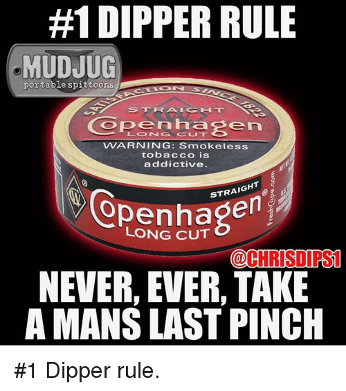 dipper:  #1 DIPPER RULE  MUDJUG  portable spittoons  Copenhag  VVARNING: Smokeless  tobacco is  addictive.  STRAIGHT  LONG CUT  @CHRISDIRST  NEVER, EVER, TAKE  A MANS LAST PINCH #1 Dipper rule.