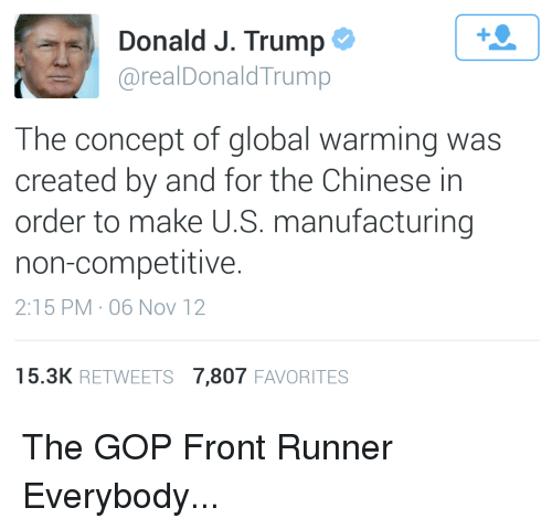 Front Runners: 1  Donald J. Trump  @realDonaldTrump  The concept of global warming was  created by and for the Chinese in  order to make U.S. manufacturing  non-competitive  2:15 PM-06 NoV 12  15.3K RETWEETS 7,807 FAVORITES The GOP Front Runner Everybody...