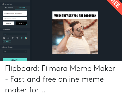 Filmora Meme: 1. Enter your text  Text inside  Text outside  WHEN THEY SAY YOU ARE TOO MUCH  WHEN THEY SAY YOU ARE TOO MUCH  Add bottom text (optiono)  WHITE  BLACK  2. Text options  Muli  TB  。  C RESET  3. Choose file type  MP4  CREATE Flipboard: Filmora Meme Maker - Fast and free online meme maker for ...
