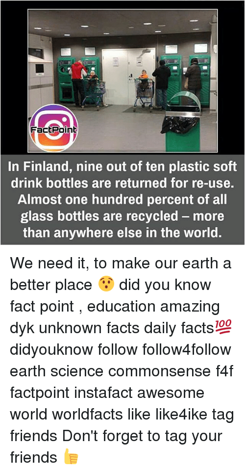 Facts, Friends, and Memes: .1  FactPoint  In Finland, nine out of ten plastic soft  drink bottles are returned for re-use.  Almost one hundred percent of all  glass bottles are recycled- more  than anywhere else in the world. We need it, to make our earth a better place 😯 did you know fact point , education amazing dyk unknown facts daily facts💯 didyouknow follow follow4follow earth science commonsense f4f factpoint instafact awesome world worldfacts like like4ike tag friends Don't forget to tag your friends 👍