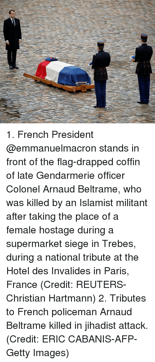 colonel: 1. French President @emmanuelmacron stands in front of the flag-drapped coffin of late Gendarmerie officer Colonel Arnaud Beltrame, who was killed by an Islamist militant after taking the place of a female hostage during a supermarket siege in Trebes, during a national tribute at the Hotel des Invalides in Paris, France (Credit: REUTERS-Christian Hartmann) 2. Tributes to French policeman Arnaud Beltrame killed in jihadist attack. (Credit: ERIC CABANIS-AFP-Getty Images)
