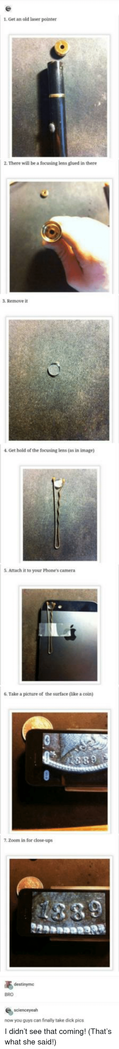 dick pics: 1. Get an old laser pointer  2. There will be a focusing lens glued in there  3. Remove it  4. Get hold of the focusing lens (as in image)  5.  Attach it to your Phone's camera  6. Take a picture of the surface (like a coin)  7. Zoom in for close-ups  destinyme  BRO  scienceyeah  now you guys can finally take dick pics I didn't see that coming! (That's what she said!)