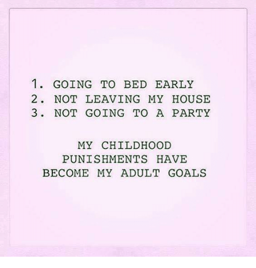 Dank, Goals, and My House: 1. GOING TO BED EARLY  2. NOT LEAVING MY HOUSE  3. NOT GOING TO A PARTY  MY CHILDHOOD  PUNISHMENTS HAVE  BECOME MY ADULT GOALS