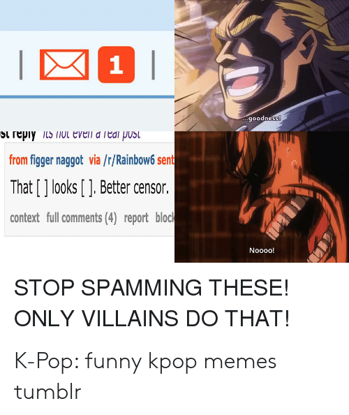 Funny Kpop Memes: 1  goodness  St reply s oL eveil a Teai pust  from figger naggot via /r/Rainbow6 sent  That [] looks [ ].Better censor  context full comments (4) report block  Noooo!  STOP SPAMMING THESE!  ONLY VILLAINS DO THAT! K-Pop: funny kpop memes tumblr