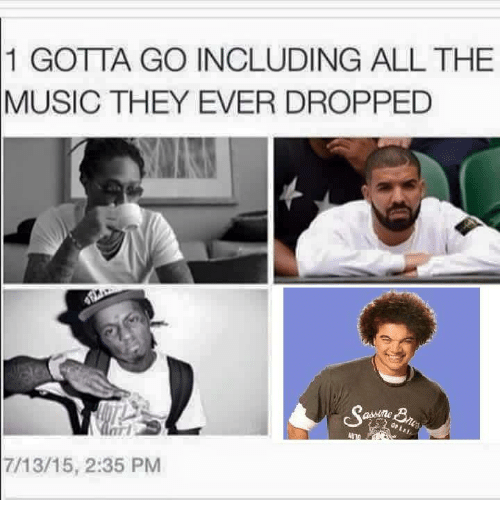 Music, Dank Memes, and All The: 1 GOTTA GO INCLUDING ALL THE  MUSIC THEY EVER DROPPED  7/13/15, 2:35 PM