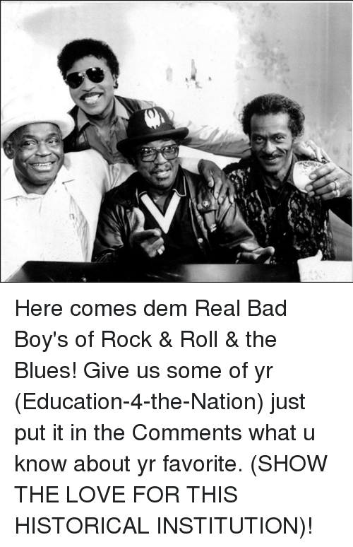 Bad Boys, Memes, and Blue: (1 Here comes dem Real Bad Boy's of Rock & Roll & the Blues! Give us some of yr (Education-4-the-Nation) just put it in the Comments what u know about yr favorite. (SHOW THE LOVE FOR THIS HISTORICAL INSTITUTION)!