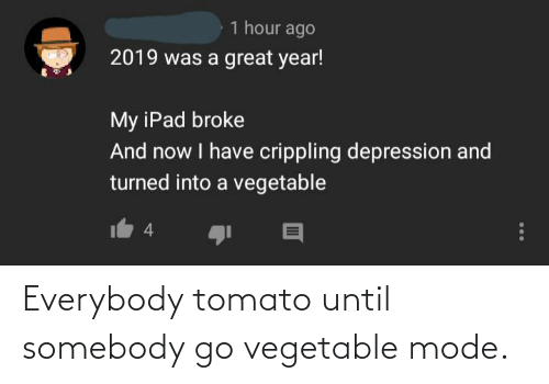 i have crippling depression: 1 hour ago  2019 was a great year!  My iPad broke  And now I have crippling depression and  turned into a vegetable  4 Everybody tomato until somebody go vegetable mode.