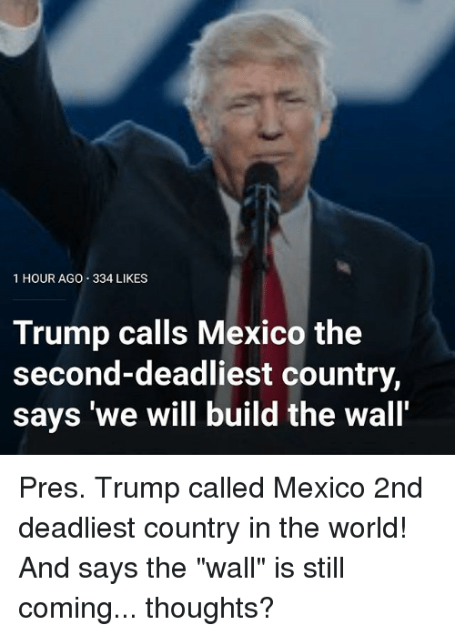 "Memes, Mexico, and Trump: 1 HOUR AGO 334 LIKES  Trump calls Mexico the  second-deadliest country,  says ""we will build the wall' Pres. Trump called Mexico 2nd deadliest country in the world! And says the ""wall"" is still coming... thoughts?"