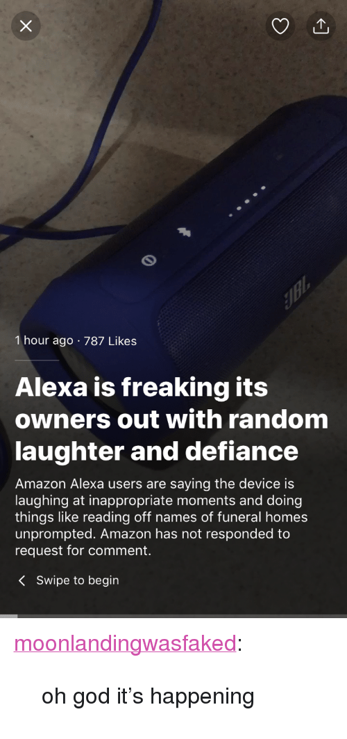 "Defiance: 1 hour ago 787 Likes  Alexa is freaking its  owners out with random  laughter and defiance  Amazon Alexa users are saying the device is  laughing at inappropriate moments and doing  things like reading off names of funeral homes  unprompted. Amazon has not responded to  request for comment.  KSwipe to begin <p><a href=""http://moonlandingwasfaked.tumblr.com/post/171630320611/oh-god-its-happening"" class=""tumblr_blog"">moonlandingwasfaked</a>:</p><blockquote><p>oh god it's happening</p></blockquote>"