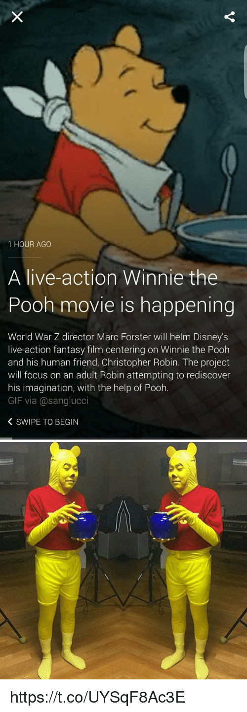 Disney, Funny, and Gif: 1 HOUR AGO  A live-action Winnie the  Pooh movie is happening  World War Z director Marc Forster will helm Disney's  live-action fantasy film centering on Winnie the Pooh  and his human friend, Christopher Robin. The project  will focus on an adult Robin attempting to rediscover  his imagination, with the help of Pooh.  GIF via Casanglucci  K SWIPE TO BEGIN   0 https://t.co/UYSqF8Ac3E