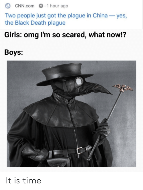 cnn.com: 1 hour ago  CNN.com  Two people just got the plague in China  the Black Death plague  yes,  Girls: omg I'm so scared, what now!?  Вoys: It is time