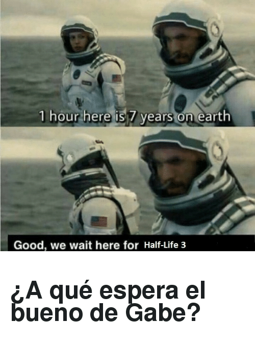 half life 3: 1 hour here is 7 years on earth  Good, we wait here for Half-Life 3 <h2>¿A qué espera el bueno de Gabe?</h2>