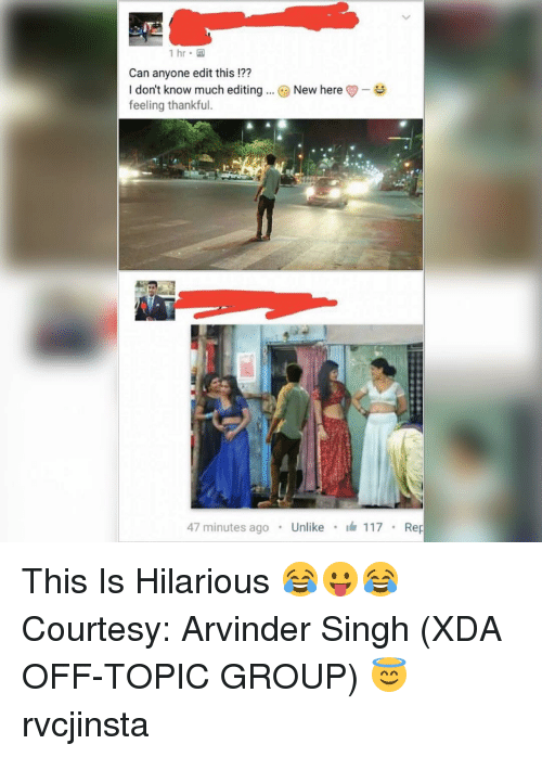 repping: 1 hr.  Can anyone editthis  I don't know much editing New here  feeling thankful.  47 minutes ago  Unlike  117  Rep This Is Hilarious 😂😛😂 Courtesy: Arvinder Singh (XDA OFF-TOPIC GROUP) 😇 rvcjinsta