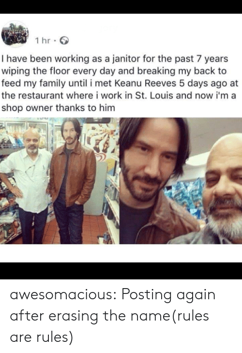 wiping: 1 hr  I have been working as a janitor for the past 7 years  wiping the floor every day and breaking my back to  feed my family until i met Keanu Reeves 5 days ago  the restaurant where i work in St. Louis and now i'ma  shop owner thanks to him awesomacious:  Posting again after erasing the name(rules are rules)