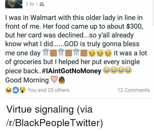 Signaling: 1 hr  I was in Walmart with this older lady in line in  front of me. Her food came up to about $300,  but her card was declined...so y'all already  know what I did.....GOD is truly gonna bless  me one day l it was a lot  of groceries but I helped her put every single  piece back..#IAintGotNoMoney 99()  Good Morning  You and 25 others  12 Comments <p>Virtue signaling (via /r/BlackPeopleTwitter)</p>