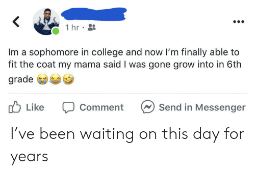 Messenger: 1 hr  Im a sophomore in college and now I'm finally able to  fit the coat my mama said I was gone grow into in 6th  grade  לן Like  Send in Messenger  Comment I've been waiting on this day for years