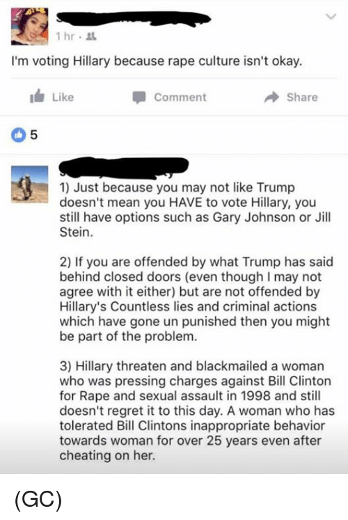 Vote Hillary: 1 hr  I'm voting Hillary because rape culture isn't okay.  I Like  Comment  Share  1) Just because you may not like Trump  doesn't mean you HAVE to vote Hillary, you  still have options such as Gary Johnson or Jill  Stein.  2) If you are offended by what Trump has said  behind closed doors (even though l may not  agree with it either) but are not offended by  Hillary's Countless lies and criminal actions  which have gone un punished then you might  be part of the problem.  3) Hillary threaten and blackmailed a woman  who was pressing charges against Bill Clinton  for Rape and sexual assault in 1998 and still  doesn't regret it to this day. A woman who has  tolerated Bill Clintons inappropriate behavior  towards woman for over 25 years even after  cheating on her. (GC)