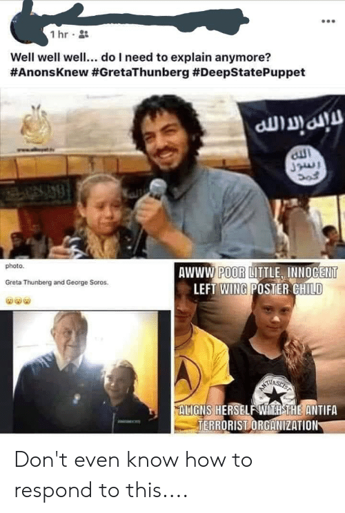 George Soros: 1 hr  Well well well... do I need to explain anymore?  #AnonsKnew #GretaThunberg #DeepStatePuppet  alt  photo  AWWW POOR LITTLE, INNOGENT  LEFT WING POSTER CHILD  Greta Thunberg and George Soros.  THASICE  ALIGNS HERSELF WH THE ANTIFA  TERRORIST ORGANIZATION Don't even know how to respond to this....