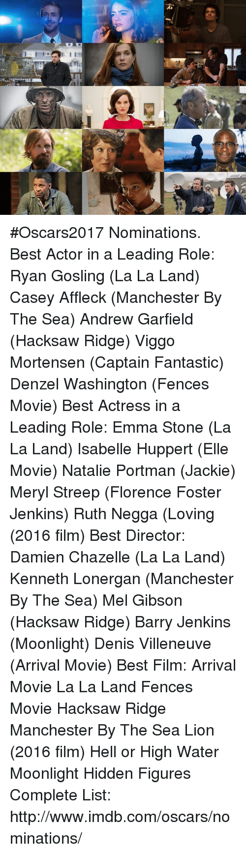 Denzel Washington, Memes, and Oscars: 1 I #Oscars2017 Nominations.  Best Actor in a Leading Role: Ryan Gosling (La La Land) Casey Affleck (Manchester By The Sea) Andrew Garfield (Hacksaw Ridge) Viggo Mortensen (Captain Fantastic) Denzel Washington (Fences Movie)  Best Actress in a Leading Role: Emma Stone (La La Land) Isabelle Huppert (Elle Movie) Natalie Portman (Jackie) Meryl Streep (Florence Foster Jenkins) Ruth Negga (Loving (2016 film)   Best Director: Damien Chazelle (La La Land) Kenneth Lonergan (Manchester By The Sea) Mel Gibson (Hacksaw Ridge) Barry Jenkins (Moonlight) Denis Villeneuve (Arrival Movie)  Best Film: Arrival Movie La La Land Fences Movie Hacksaw Ridge Manchester By The Sea Lion (2016 film) Hell or High Water Moonlight Hidden Figures  Complete List: http://www.imdb.com/oscars/nominations/