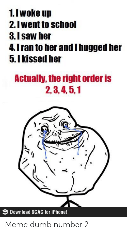 2 3 4 5: 1.I woke up  2.Iwent to school  3.Isaw her  4.I ran to her andI hugged her  5.Ikissed her  Actually, the right order is  2,3,4,5,1  Download 9GAG for iPhone! Meme dumb number 2