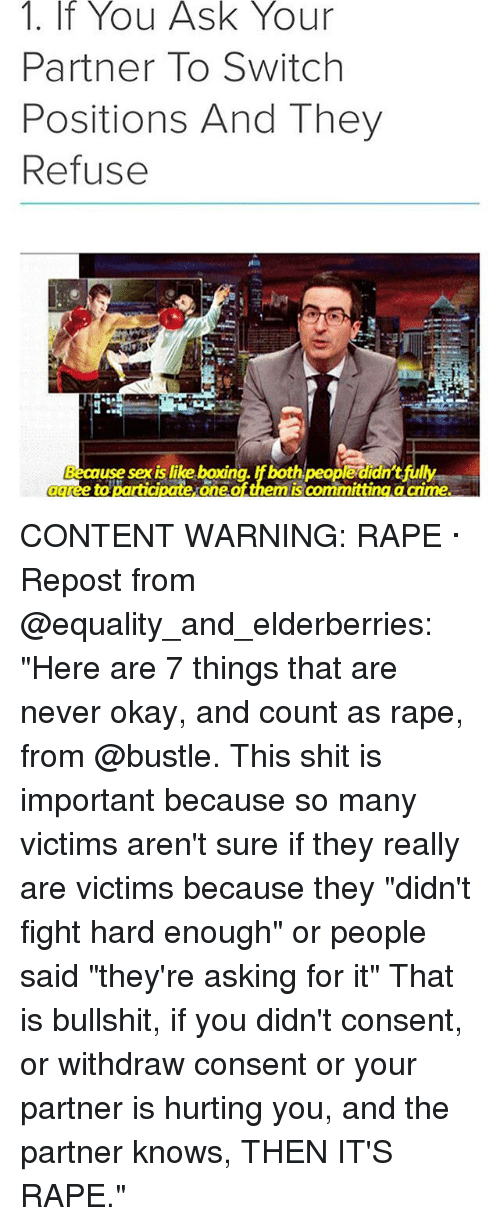 "Boxing, Memes, and Sex: 1.  If  You  Ask  Your  Partner To Switch  Positions And They  Refuse  use sex is like boxing. If both  peopledidn'tfu  auree to  ggree to participate oneofthemis committing a crme CONTENT WARNING: RAPE · Repost from @equality_and_elderberries: ""Here are 7 things that are never okay, and count as rape, from @bustle. This shit is important because so many victims aren't sure if they really are victims because they ""didn't fight hard enough"" or people said ""they're asking for it"" That is bullshit, if you didn't consent, or withdraw consent or your partner is hurting you, and the partner knows, THEN IT'S RAPE."""