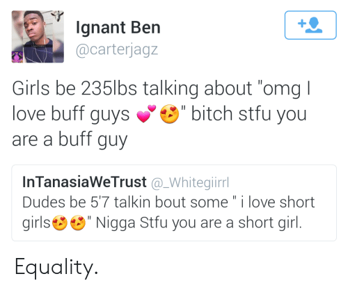 """short girls: 1  Ignant Ber  @carterjagz  Girls be 235lbs talking about """"omg I  love buff guys"""" bitch stfu you  are a buff guy  InTanasiaWeTrust @_Whitegiirr  Dudes be 57 talkin bout some"""" i love short  girls"""" Nigga Stfu you are a short girl Equality."""