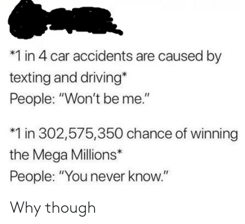 """you never know: *1 in 4 car accidents are caused by  texting and driving*  People: """"Won't be me.""""  1 in 302,575,350 chance of winning  the Mega Millions*  People: """"You never know."""" Why though"""