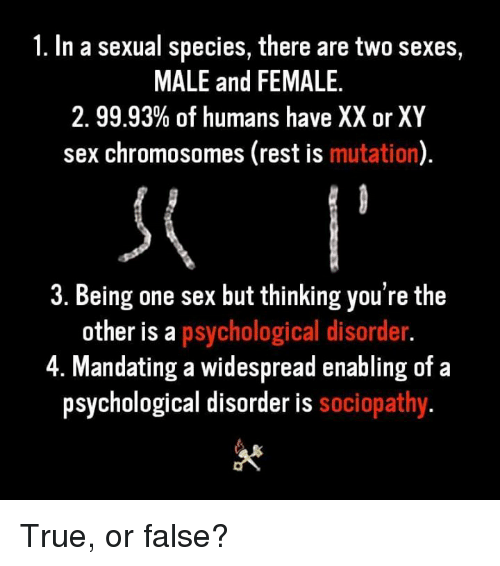 true or false: 1. In a sexual species, there are two sexes,  MALE and FEMALE.  2.9993% of humans have XX or XY  sex chromosomes (rest is mutation)  3. Being one sex but thinking you're the  other is a psychological disorder  4. Mandating a widespread enabling of a  psychological disorder is sociopathy True, or false?
