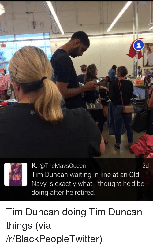 Tim Duncan: 1  K. @TheMavsQueen  Tim Duncan waiting in line at an Old  Navy is exactly what I thought he'd be  doing after he retired  2d <p>Tim Duncan doing Tim Duncan things (via /r/BlackPeopleTwitter)</p>