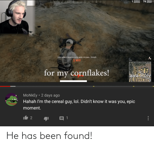 cereal guy: 1 KILLED  78 ALIVE  SW  YOU killed DeathcLock with M16A4-78 left  1 kill  1:34  KL  for  my cornflakes!  aya Poly  BURSTY  MONKEY • 2 days ago  Hahah I'm the cereal guy, lol. Didn't know it was you, epic  moment.  It 2 He has been found!