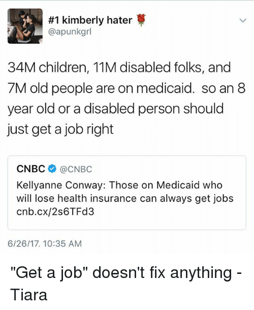 "Kellyanne:  #1 kimberly hater  @apunkgrl  34M children, 11M disabled folks, and  7M old people are on medicaid. so an 8  year old or a disabled person should  just get a job right  CNBC @CNBC  Kellyanne Conway: Those on Medicaid who  will lose health insurance can always get jobs  cnb.cx/2s6TFd3  6/26/17. 10:35 AM ""Get a job"" doesn't fix anything -Tiara"